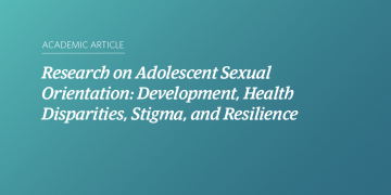 Research on Adolescent Sexual Orientation: Development, Health Disparities, Stigma, and Resilience