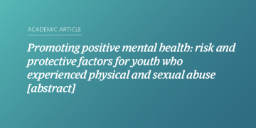 Promoting positive mental health: risk and protective factors for youth who experienced physical and sexual abuse [abstract]