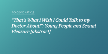 """""""That's What I Wish I Could Talk to my Doctor About!"""": Young People and Sexual Pleasure [abstract]"""