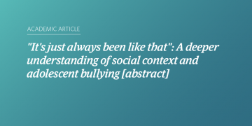 """""""It's just always been like that"""": A deeper understanding of social context and adolescent bullying [abstract]"""