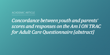 Concordance between youth and parents' scores and responses on the Am I ON TRAC for Adult Care Questionnaire [abstract]