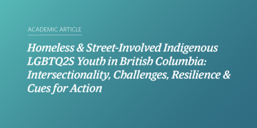 Homeless & Street-Involved Indigenous LGBTQ2S Youth in British Columbia: Intersectionality, Challenges, Resilience & Cues for Action