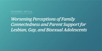 Worsening Perceptions of Family Connectedness and Parent Support for Lesbian, Gay, and Bisexual Adolescents