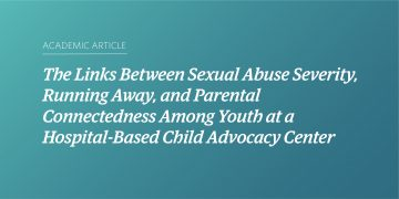 The Links Between Sexual Abuse Severity, Running Away, and Parental Connectedness Among Youth at a Hospital-Based Child Advocacy Center